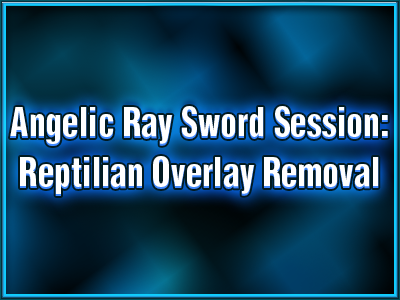 avatar-activation-angelic-ray-sword-session-reptilian-overlay-removal